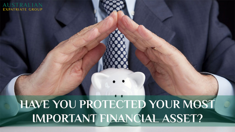 Have You Protected Your Greatest Asset - Australian Expatriate Group - Fee-Based Financial Planners for Australian Expats